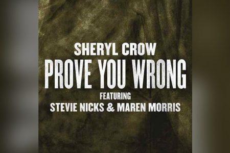 """SHERYL CROW CONTA COM A PARTICIPAÇÃO DE STEVIE NICKS E MAREN MORRIS NO LANÇAMENTO DA MÚSICA """"PROVE YOU WRONG"""""""
