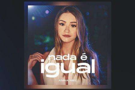 """A CANTORA ANNA MEL LANÇA O SINGLE """"NADA É IGUAL"""". ASSISTA TAMBÉM AO VIDEOCLIPE"""