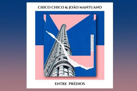 """CHICO CHICO CONVIDA JOÃO MANTUANO PARA A ESTREIA DO SINGLE """"ENTRE PRÉDIOS"""""""