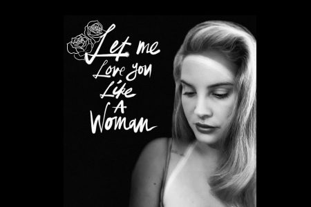 "LANA DEL REY LANÇA A NOVA FAIXA, ""LET ME LOVE YOU LIKE A WOMAN"""