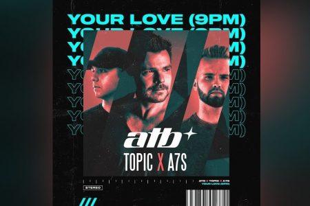 """TOPIC x ATB x A7S SE JUNTAM NA FAIXA """"YOUR LOVE (9PM)"""", UM INCRÍVEL E ATUAL REMAKE DO LENDÁRIO HIT DOS ANOS 90 """"9PM (TILL I COME)"""""""