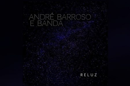 """JÁ ESTÁ DISPONÍVEL O EP """"RELUZ"""", NOVO LANÇAMENTO DE ANDRÉ BARROSO & BANDA"""