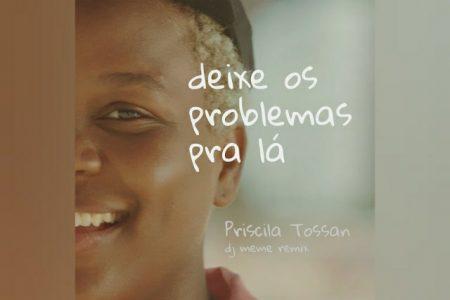 """PRISCILA TOSSAN APRESENTA A VERSÃO REMIX DE """"DEIXA OS PROBLEMAS PRA LÁ"""", COM A COLABORAÇÃO DO DJ E PRODUTOR MEMÊ"""