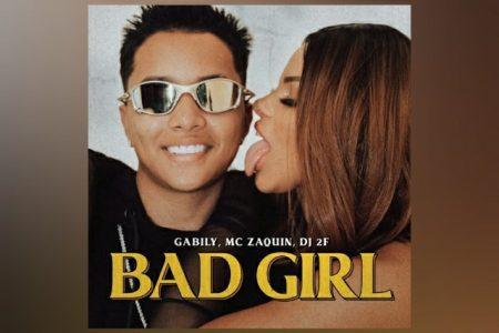 """CONHEÇA """"BAD GIRL"""", NOVA CANÇÃO COLABORATIVA DE GABILY, MC ZAQUIN E DJ 2F"""