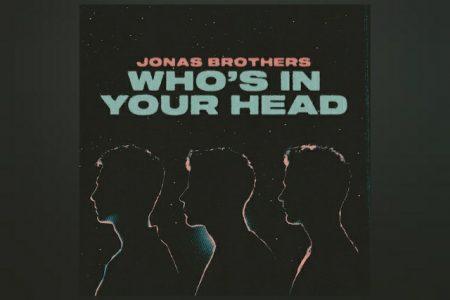 """OS JONAS BROTHERS LANÇAM A MÚSICA """"WHO'S IN YOUR HEAD"""" EM TODOS OS APLICATIVOS DIGITAIS"""